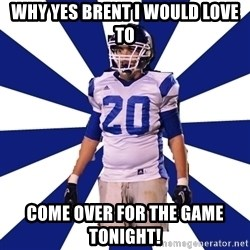 Highschool Football Kid - Why yes Brent I would love to Come over for the game tonight!