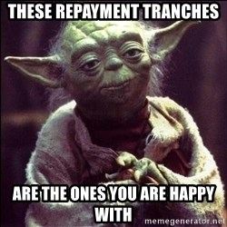 Advice Yoda - these repayment tranches are the ones you are happy with