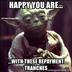 Advice Yoda - happy you are... ...with these repayment tranches