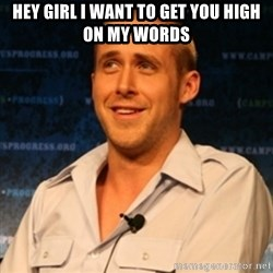 Typographer Ryan Gosling - Hey girl i want to get you high on my words