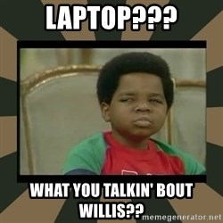 What you talkin' bout Willis  - Laptop??? What you talkin' bout Willis??