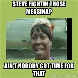 Sugar Brown - Steve fightin those Messina? Ain't nobody got time for that
