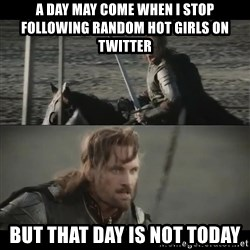 a day may come - a day may come when I stop following random hot girls on twitter but that day is not today