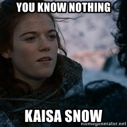 Ygritte knows more than you - You know nothing Kaisa snow