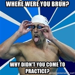Ordinary swimmer - Where were you bruh? Why didn't you come to practice?