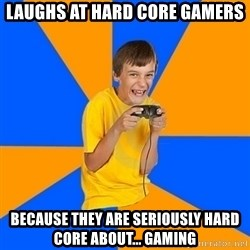 Annoying Gamer Kid - laughs at hard core gamers because they are seriously hard core about... gaming