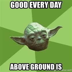 Advice Yoda Gives - good every day above ground is