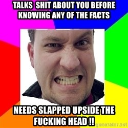 Asshole Father - Talks  shit about you before knowing ANY of the facts Needs slapped upside the fucking head !!
