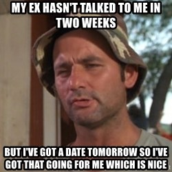 So I got that going on for me, which is nice - My ex hasn't talked to me in two weeks But I've got a date tomorrow so I've got that going for me which is nice