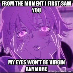 Gasai Yuno - FROM THE MOMENT I FIRST SAW YOU  MY EYES WON'T BE VIRGIN ANYMORE