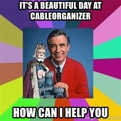 mr rogers  - It's a beautiful day at CableOrganizer How can i help you