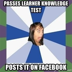 Annoying FB girl - passes learner knowledge test posts it on facebook