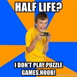 Annoying Gamer Kid - half life? i don't play puzzle games,noob!