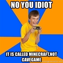Annoying Gamer Kid - no you idiot it is called minecraft,not cavegame