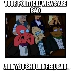 Your X is bad and You should feel bad - Your political views are bad and you should feel bad