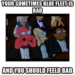 Your X is bad and You should feel bad - Your sometimes blue fleet is bad and you should feeld bad