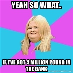 Fat Girl - Yeah so what.. If I've got 4 million pound in the bank
