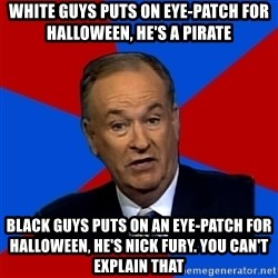 Bill O'Reilly Proves God - White guys puts on eye-patch for halloween, he's a pirate Black guys puts on an eye-patch for halloween, he's nick fury. You can't explain that