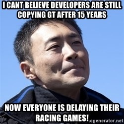 Kazunori Yamauchi - I cant believe developers are still copying gt after 15 years now everyone is delaying their racing games!