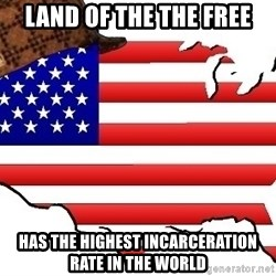 Scumbag America - Land of the the free has the highest incarceration rate in the world