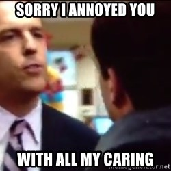 sorry i annoyed you with my friendship - Sorry I annoyed you With all my caring