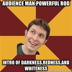 Tobuscus - audience man:powerful rod intro of darkness,redness,and whiteness