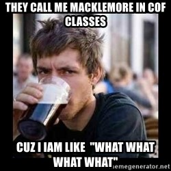 "Bad student - THEY CALL ME MACKLEMORE IN COF CLASSES CUZ I IAM LIKE  ""WHAT WHAT WHAT WHAT"""
