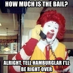 Ronald Mcdonald Call - how much is the bail? alright, tell hamburglar i'll be right over