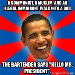 """Obama - A communist, a Muslim, and an illegal immigrant walk into a bar. The bartender says """"Hello Mr. President""""."""