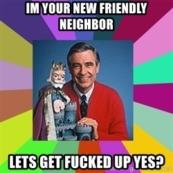 mr rogers  - im your new friendly neighbor lets get fucked up yes?