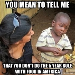 you mean to tell me black kid - you mean to tell me  That you don't do the 5 year rule with food in America