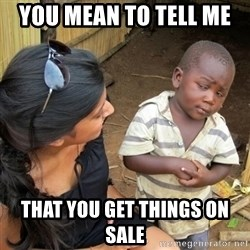 you mean to tell me black kid - You mean to tell me  That You get things on sale
