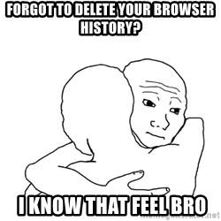 I know that feel bro blank - forgot to delete your browser history?  I know that feel bro