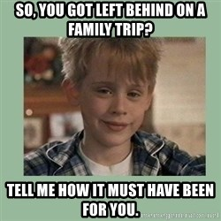Kevin ''Home alone'' - So, you got left behind on a family trip? Tell me how it must have been for you.
