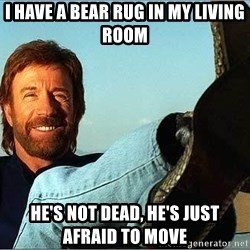 Chuck Norris  - I have a bear rug in my living room he's not dead, he's just afraid to move