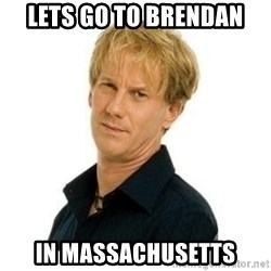 Stupid Opie - lets go to brendan in Massachusetts