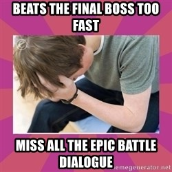 First World Gamer Problems - Beats the final boss too fast  Miss all the epic battle dialogue