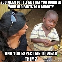 you mean to tell me black kid - you mean to tell me that you donated your old pants to a charity and you expect me to wear them?