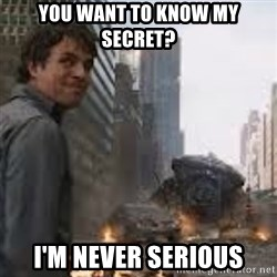 Secretive Hulk - You want to know my secret? i'm never serious