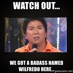 Willie Revillame me - Watch out... We got a badass named Wilfredo here...
