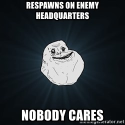 Forever Alone - respawns on enemy headquarters nobody cares