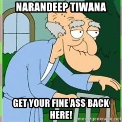 Herbert from family guy - Narandeep Tiwana Get your fine ass back here!