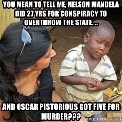 you mean to tell me black kid - you mean to tell me, nelson mandela did 27 yrs for conspiracy to overthrow the state. .. and oscar pistorious got five for murder???