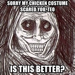 Shadowlurker - sorry my chicken costume scared you, teo is this better?