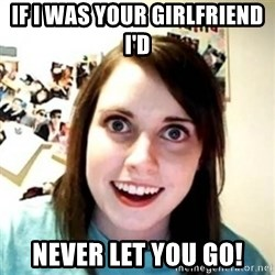 Overprotective Girlfriend - If I was your girlfriend I'd  Never let you go!