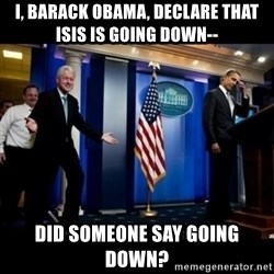 Inappropriate Timing Bill Clinton - i, barack obama, declare that isis is going down-- did someone say going down?