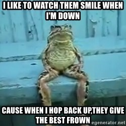 sittingfrog - i like to watch them smile when I'm down cause when i hop back up,they give the best frown