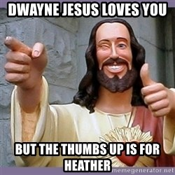 buddy jesus - Dwayne Jesus loves you  But The thumbs up is for Heather
