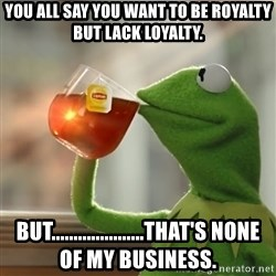 Kermit The Frog Drinking Tea - You all say you want to be royalty but lack loyalty. But.....................that's none of my business.