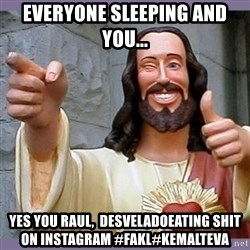 buddy jesus - everyone sleeping and you... yes you Raul,  desveladoeating shit on Instagram #fakl#kemalteva